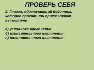 ПРОВЕРЬ СЕБЯ 2. Глагол, обозначающий действие, которое просят или приказываю