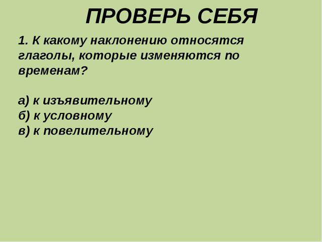 ПРОВЕРЬ СЕБЯ 1. К какому наклонению относятся глаголы, которые изменяются по...