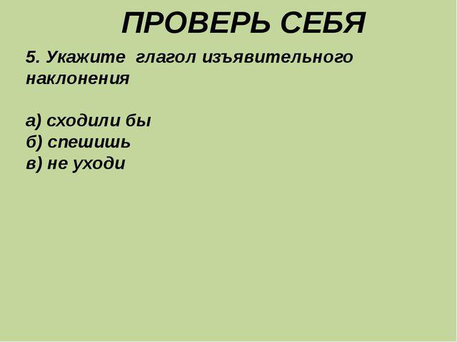 ПРОВЕРЬ СЕБЯ 5. Укажите глагол изъявительного наклонения а) сходили бы б) сп...