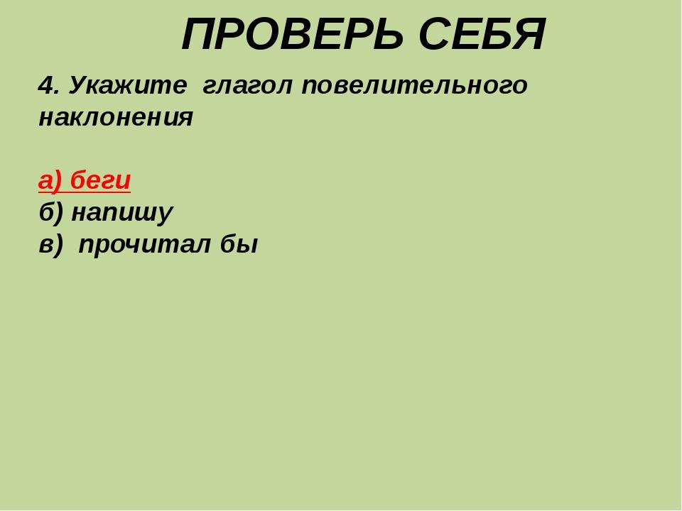 ПРОВЕРЬ СЕБЯ 4. Укажите глагол повелительного наклонения а) беги б) напишу в...