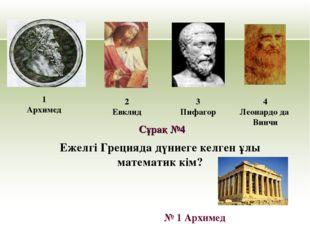 Ежелгі Грецияда дүниеге келген ұлы математик кім? 1 Архимед 2 Евклид 3 Пифаго