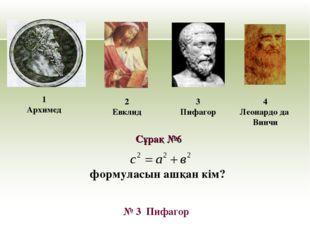 формуласын ашқан кім? 1 Архимед 2 Евклид 3 Пифагор № 3 Пифагор Сұрақ №6 4 Лео