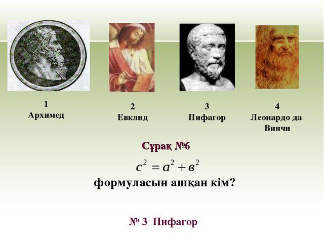 формуласын ашқан кім? 1 Архимед 2 Евклид 3 Пифагор № 3 Пифагор Сұрақ №6 4 Лео...