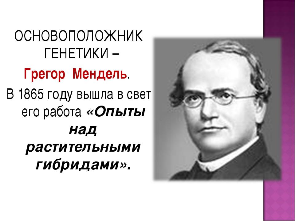 ОСНОВОПОЛОЖНИК ГЕНЕТИКИ – Грегор Мендель. В 1865 году вышла в свет его работа...