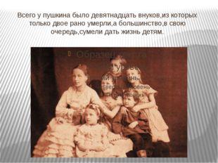 Всего у пушкина было девятнадцать внуков,из которых только двое рано умерли,а