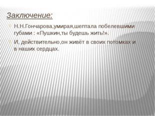 Заключение: Н.Н.Гончарова,умирая,шептала побелевшими губами : «Пушкин,ты буде