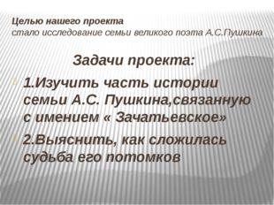 Целью нашего проекта стало исследование семьи великого поэта А.С.Пушкина Зада