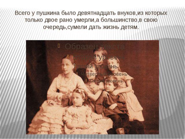 Всего у пушкина было девятнадцать внуков,из которых только двое рано умерли,а...