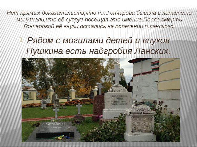 Нет прямых доказательств,что н.н.Гончарова бывала в лопасне,но мы узнали,что...
