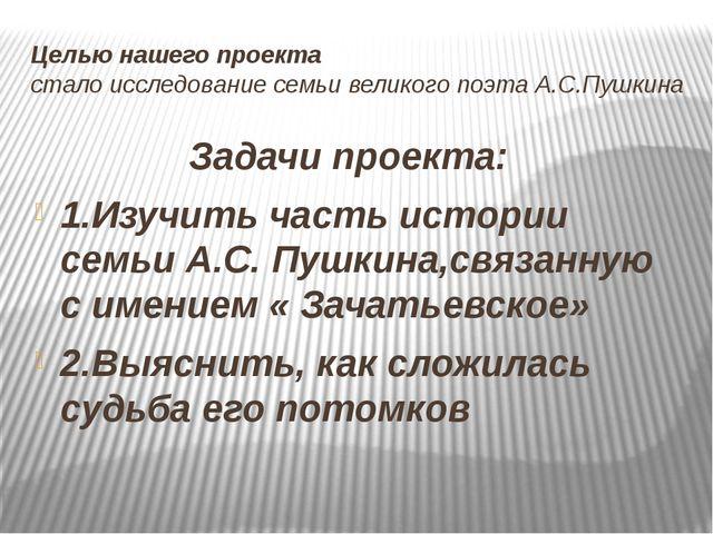 Целью нашего проекта стало исследование семьи великого поэта А.С.Пушкина Зада...