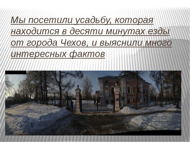 Мы посетили усадьбу, которая находится в десяти минутах езды от города Чехов,...
