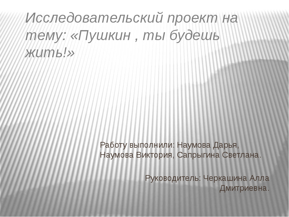 Исследовательский проект на тему: «Пушкин , ты будешь жить!» Работу выполнили...