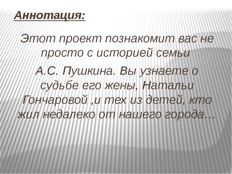 Аннотация: Этот проект познакомит вас не просто с историей семьи А.С. Пушкина...