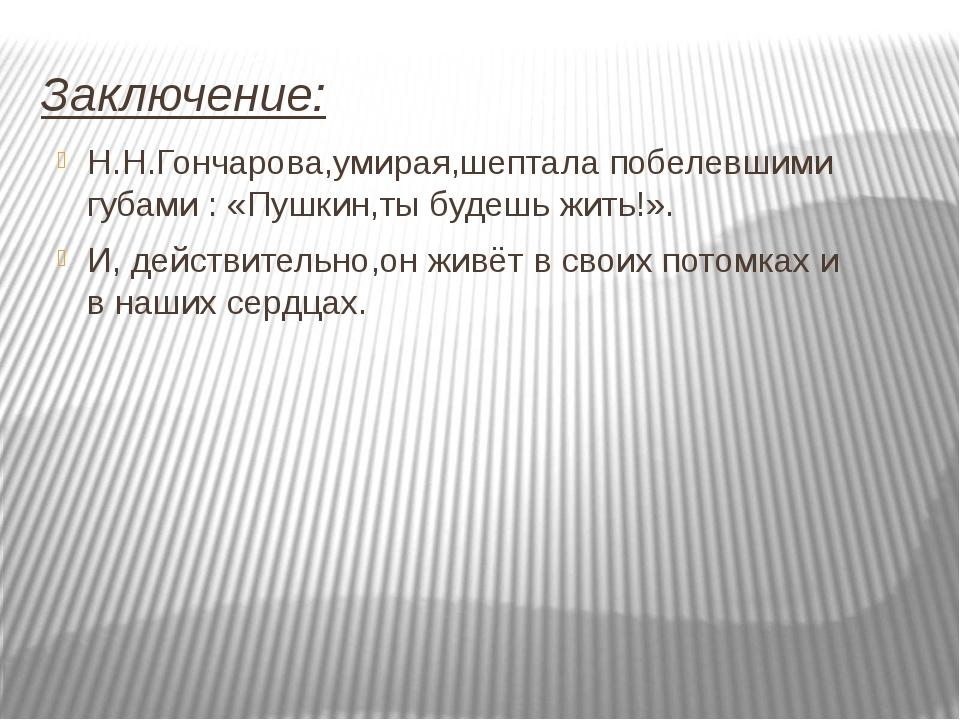 Заключение: Н.Н.Гончарова,умирая,шептала побелевшими губами : «Пушкин,ты буде...