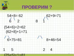 ПРОВЕРИМ ? 54+8= 62 62+9=71 6 2 8 1 (54+6)+2=62 (62+8)+1=71  6+75=81 8+46=54