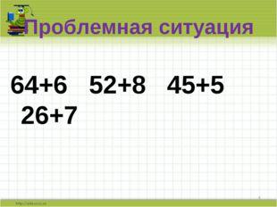 Проблемная ситуация 64+6 52+8 45+5 26+7 *