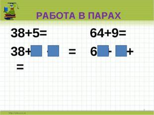 РАБОТА В ПАРАХ 38+5= 64+9= 38+ + = 64+ + = *