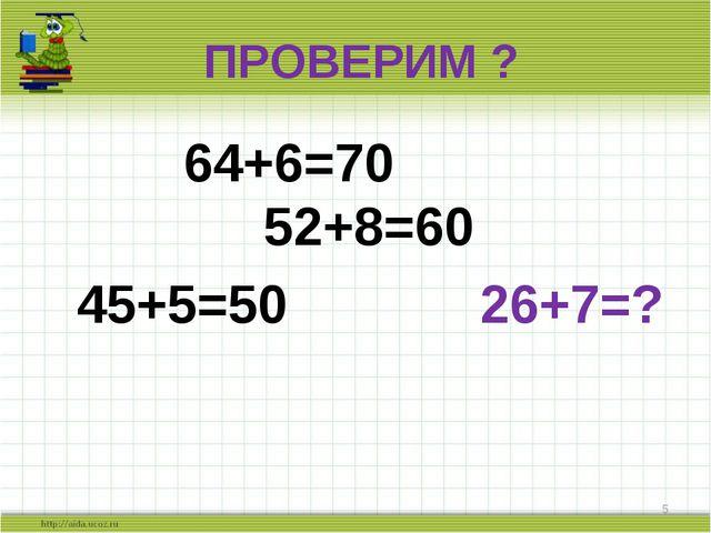 ПРОВЕРИМ ? 64+6=70 52+8=60 45+5=50 26+7=? *