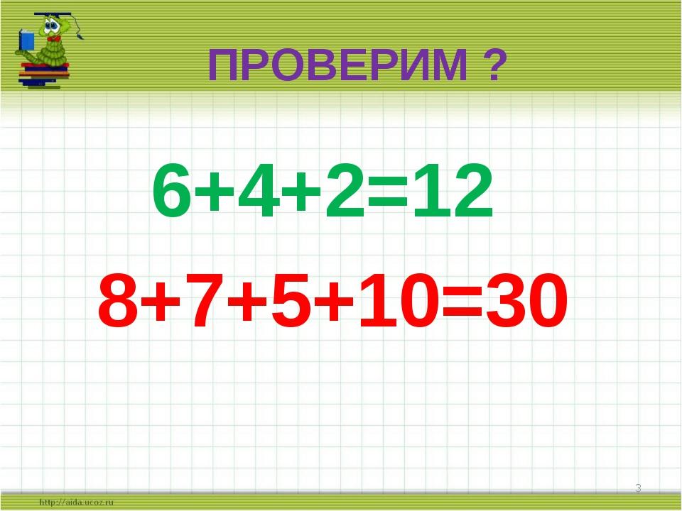 ПРОВЕРИМ ? 6+4+2=12 8+7+5+10=30 *