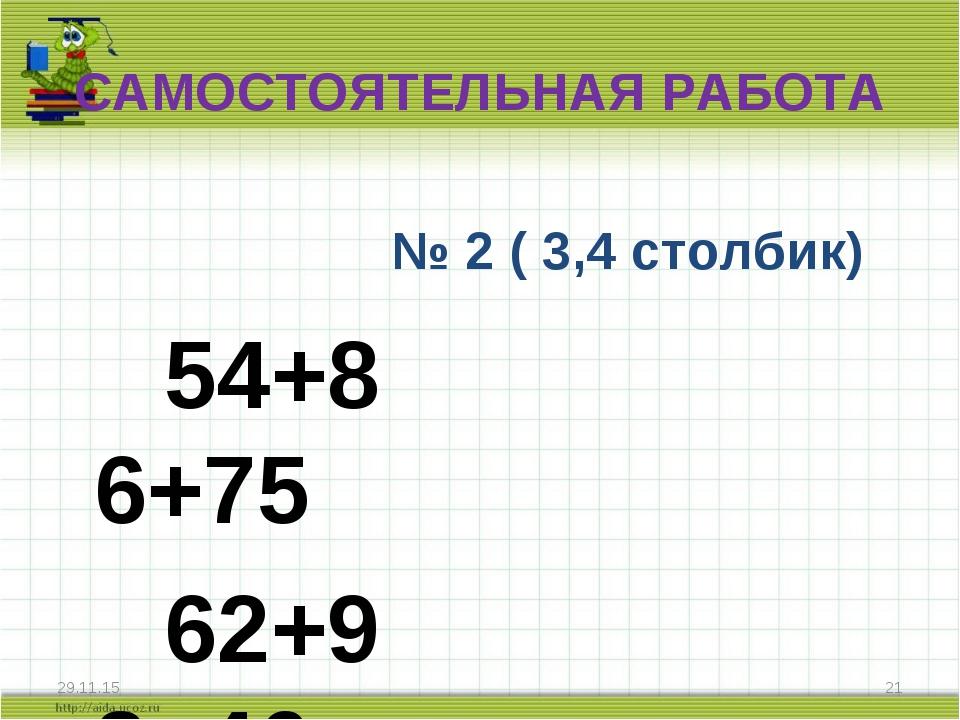 САМОСТОЯТЕЛЬНАЯ РАБОТА № 2 ( 3,4 столбик) 54+8 6+75 62+9 8+46 * *