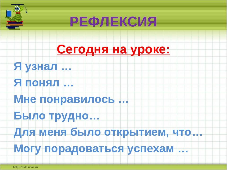 РЕФЛЕКСИЯ Сегодня на уроке: Я узнал … Я понял … Мне понравилось … Было трудно...