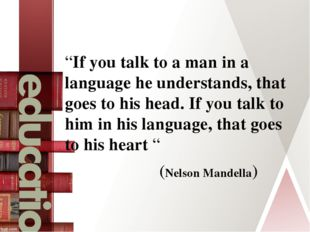 """If you talk to a man in a language he understands, that goes to his head. I"