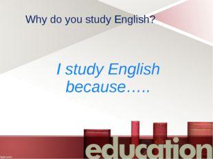 Why do you study English? I study English because…..
