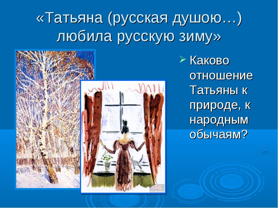 «Татьяна (русская душою…) любила русскую зиму» Каково отношение Татьяны к при...