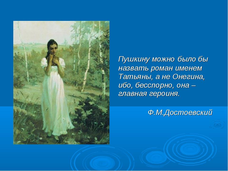 Пушкину можно было бы назвать роман именем Татьяны, а не Онегина, ибо, бесс...