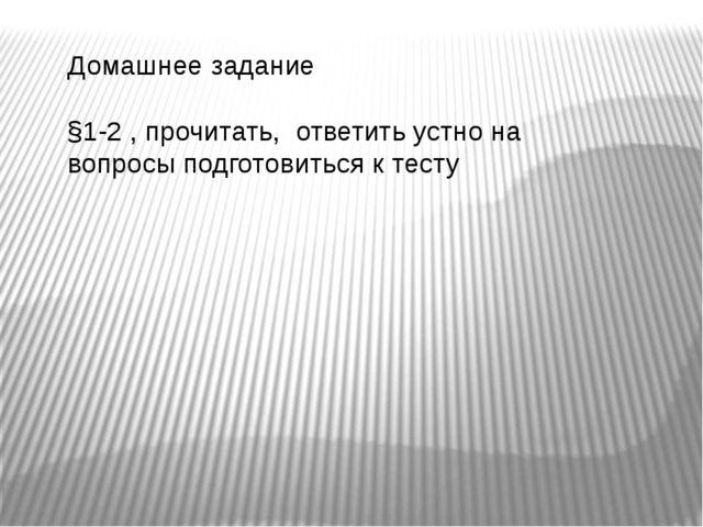 Домашнее задание §1-2 , прочитать, ответить устно на вопросы подготовиться к...