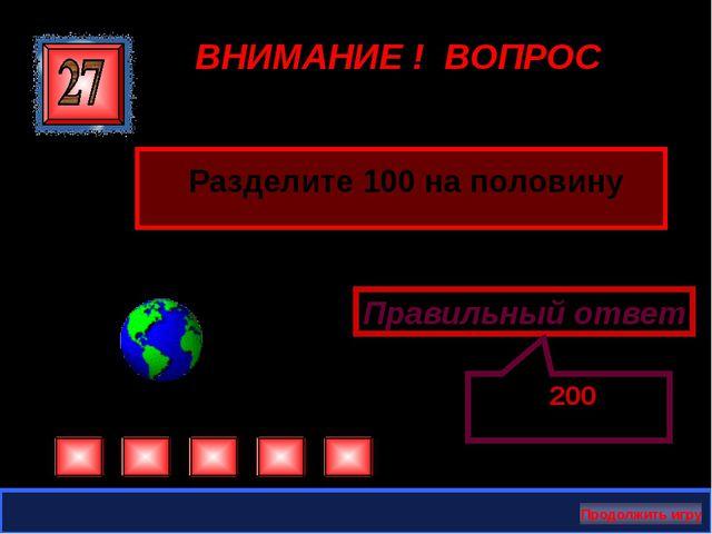 ВНИМАНИЕ ! ВОПРОС Разделите 100 на половину Правильный ответ 200