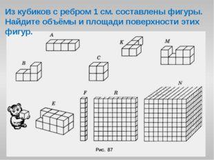 Из кубиков с ребром 1 см. составлены фигуры. Найдите объёмы и площади поверхн