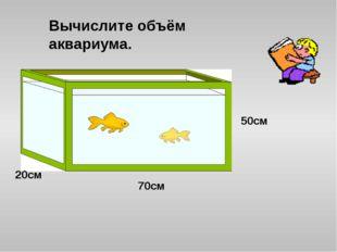 70см 20см 50см Вычислите объём аквариума.