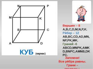 Вершин – 8 A,B,C,D,M,N,P,K. Рёбер – 12 AB,BC,CD,AD,MN,NP,PK,MK. Граней -6 ABC