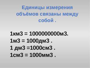 Единицы измерения объёмов связаны между собой . 1км3 = 1000000000м3. 1м3 = 10