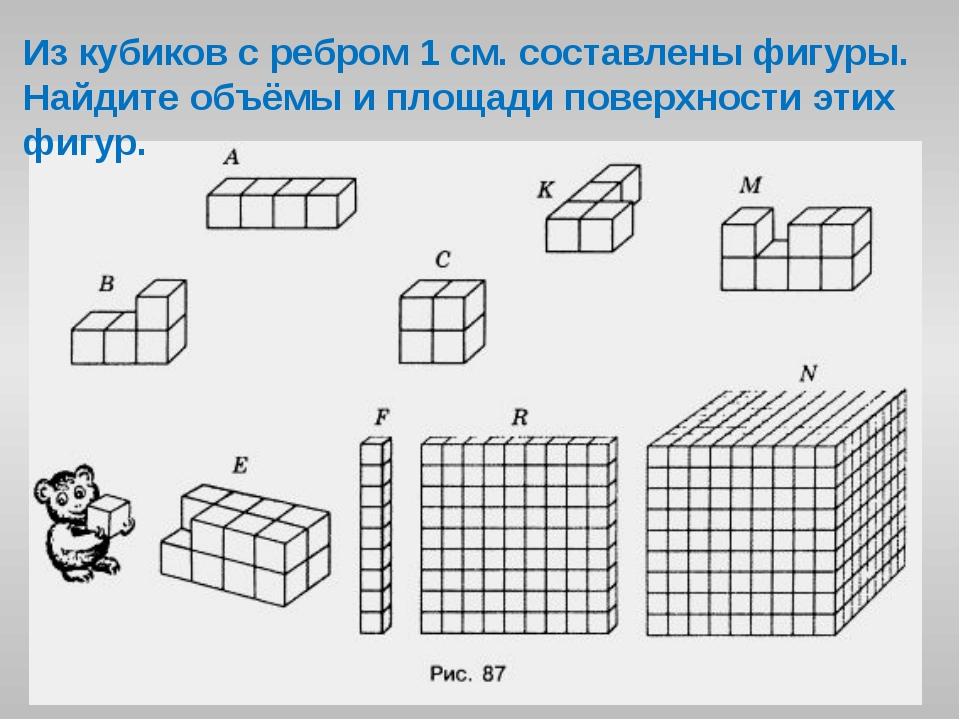 Из кубиков с ребром 1 см. составлены фигуры. Найдите объёмы и площади поверхн...