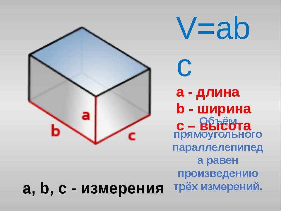 V=abc a - длина b - ширина c – высота a, b, c - измерения Объём прямоугольног...