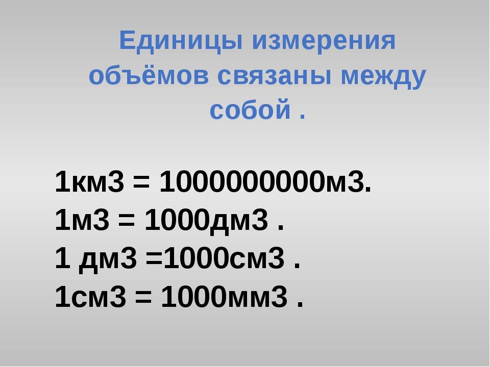 Единицы измерения объёмов связаны между собой . 1км3 = 1000000000м3. 1м3 = 10...