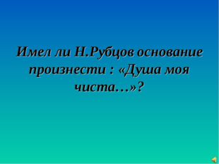 Имел ли Н.Рубцов основание произнести : «Душа моя чиста…»?