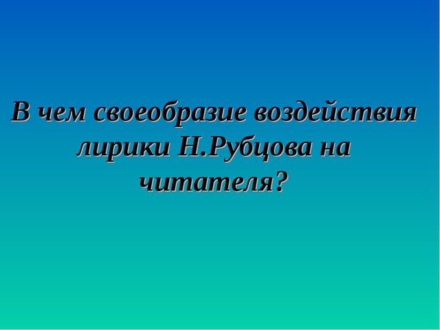 В чем своеобразие воздействия лирики Н.Рубцова на читателя?