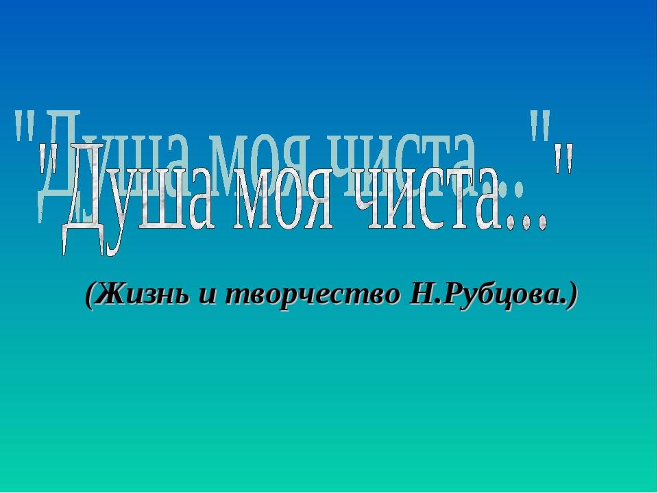 (Жизнь и творчество Н.Рубцова.)