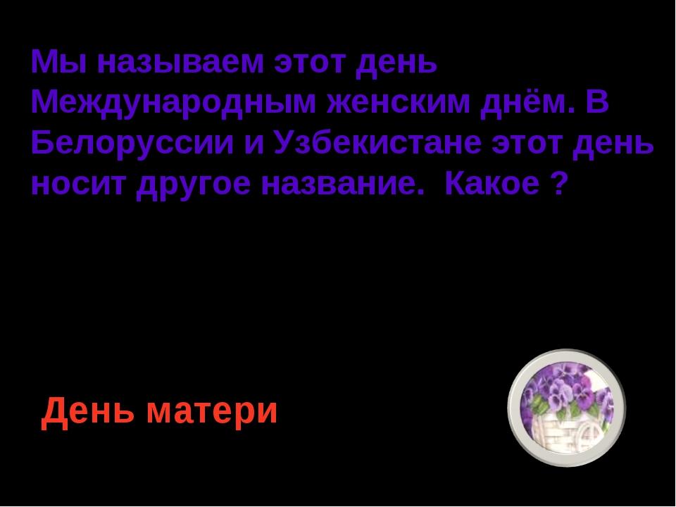 Мы называем этот день Международным женским днём. В Белоруссии и Узбекистане...
