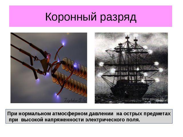 Коронный разряд При нормальном атмосферном давлении на острых предметах при в...