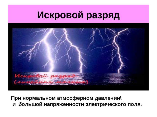 Искровой разряд При нормальном атмосферном давлении\ и большой напряженности...