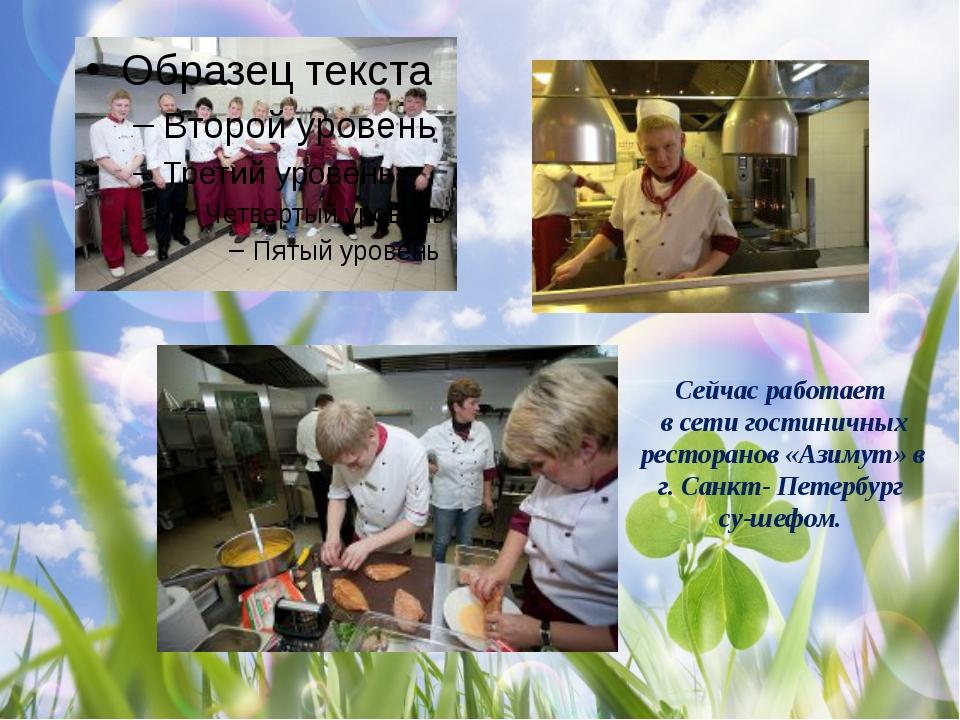 Сейчас работает в сети гостиничных ресторанов «Азимут» в г. Санкт- Петербург...
