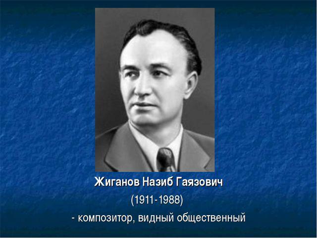 ЖигановНазибГаязович (1911-1988) - композитор, видный общественный