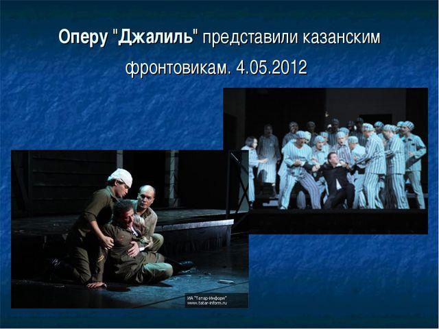 "Оперу""Джалиль"" представили казанским фронтовикам. 4.05.2012"