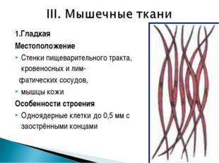1.Гладкая Местоположение Стенки пищеварительного тракта, кровеносных и лим- ф