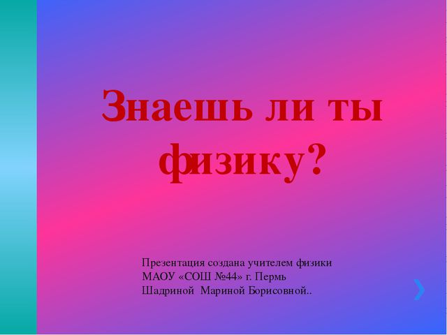 Знаешь ли ты физику? Презентация создана учителем физики МАОУ «СОШ №44» г. Пе...