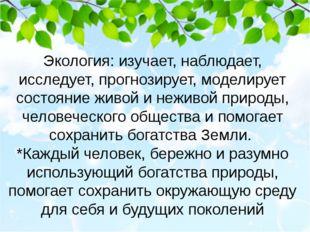 Экология: изучает, наблюдает, исследует, прогнозирует, моделирует состояние ж